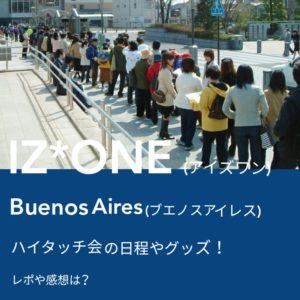 IZ*ONE (アイズワン)Buenos Aires(ブエノスアイレス)ハイタッチ会の日程やグッズ!レポや感想は?の文字が入った画像