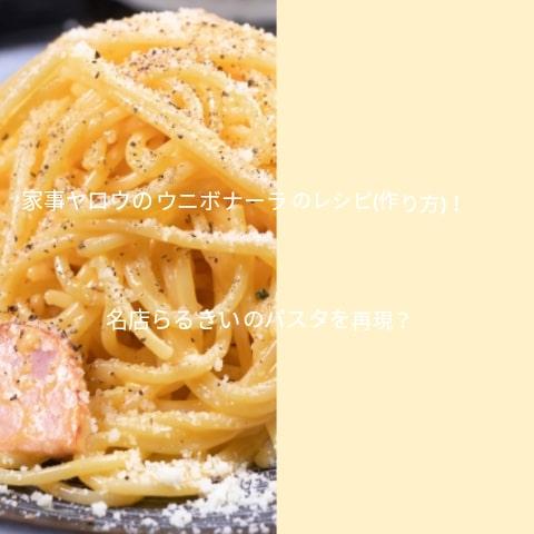 家事ヤロウのウニボナーラのレシピ(作り方)!福岡名店らるきいのパスタを再現?