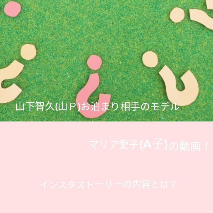 山下智久(山P)相手モデルのマリア愛子(A子)の動画!インスタストーリーの内容とは?