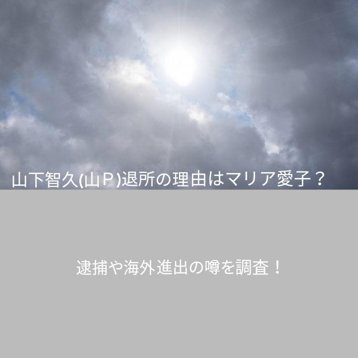 山下智久(山P)退所の理由はマリア愛子?逮捕や海外進出の噂を調査!と
