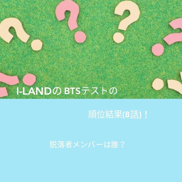 I-LANDのBTSテストの順位結果(8話)!脱落者メンバーは誰?