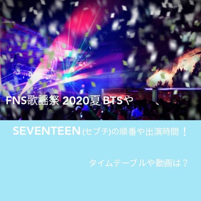 FNS歌謡祭2020夏BTSとSEVENTEEN(セブチ)の順番や出演時間!タイムテーブルや動画は?