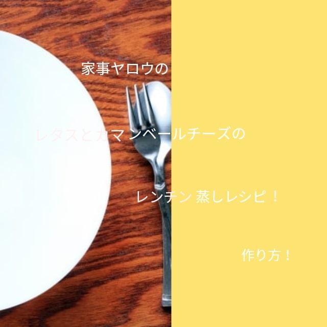 家事ヤロウのレタスとカマンベールチーズのレンチン蒸しのレシピ!作り方とは?