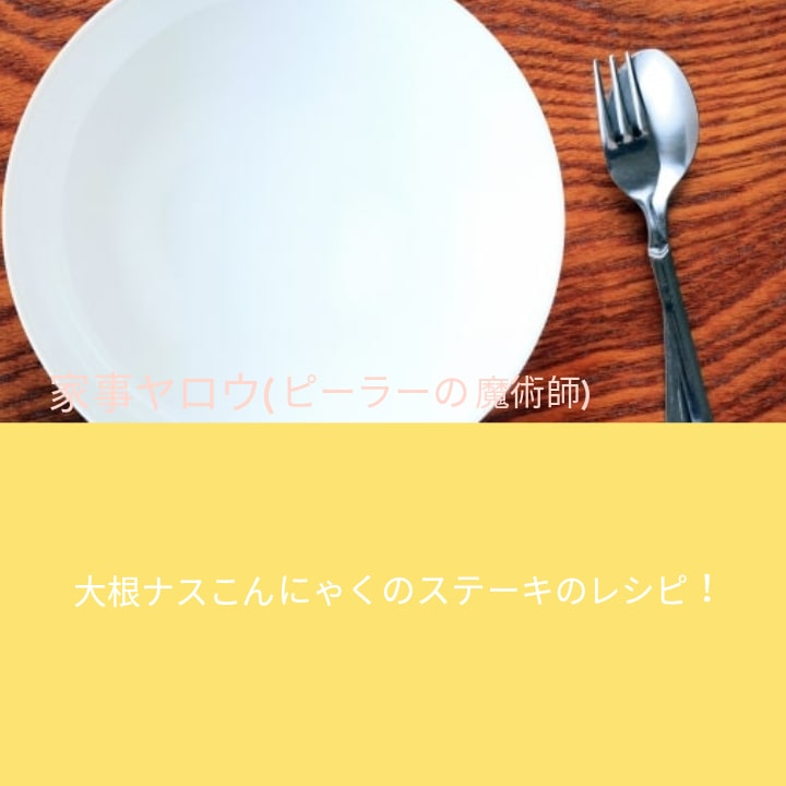 家事ヤロウ(ピーラーの魔術師)大根ナスこんにゃくのステーキのレシピ!作り方とは?