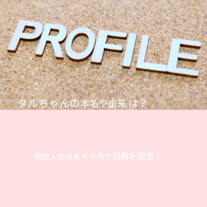 タルちゃんの本名や由来は?韓国人か日本人なのか国籍を調査!
