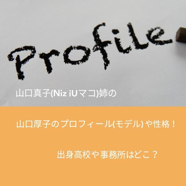 山口真子(NiziUマコ)姉の山口厚子のプロフィールや性格!出身高校やモデル事務所はどこ?