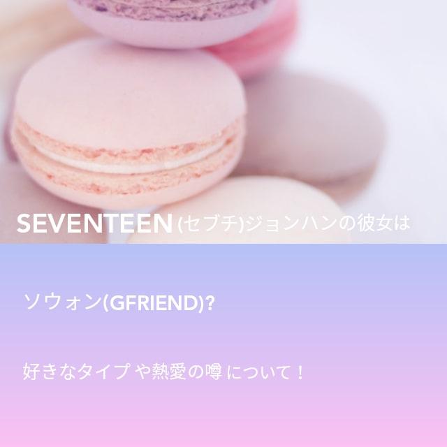 SEVENTEEN(セブチ)ジョンハンの彼女はソウォン(GFRIEND)?好きなタイプや熱愛の噂について!