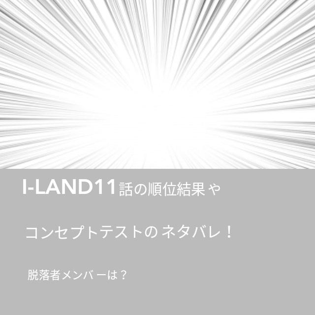 I-LAND(アイランド)11話の順位結果やコンセプトテストのネタバレ!脱落者メンバーは誰?