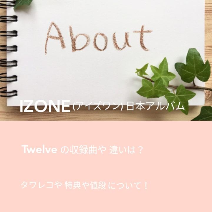 IZONE(アイズワン)日本アルバムTwelveの収録曲や違いは?タワレコや特典や値段について!