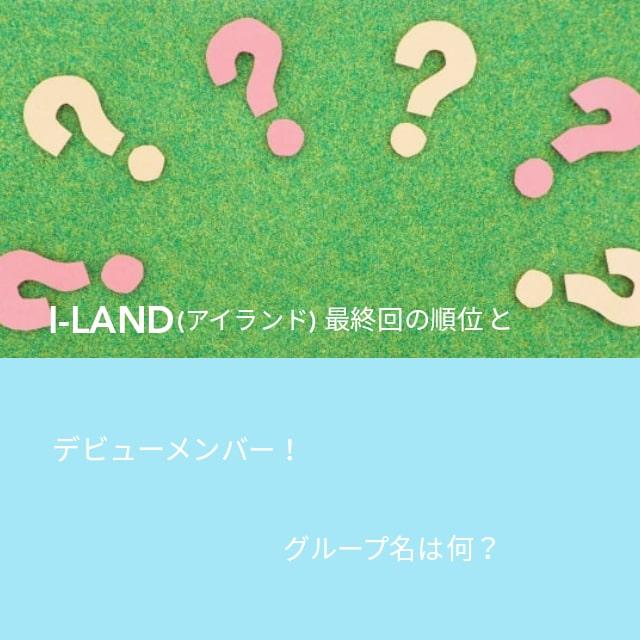 I-LAND(アイランド)最終回の順位とデビューメンバー!グループ名は何?という