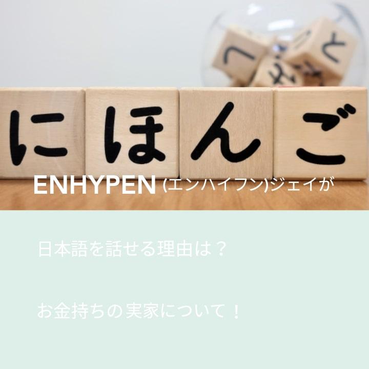 ENHYPEN(エンハイフン)ジェイが日本語を話せる理由は?お金持ちの実家について!