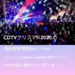 CDTVクリスマス2020のSEVENTEEN(セブチ)のタイムテーブル(順番)や出演時間は何時でいつ?24Hの見逃し動画やセトリまとめ!