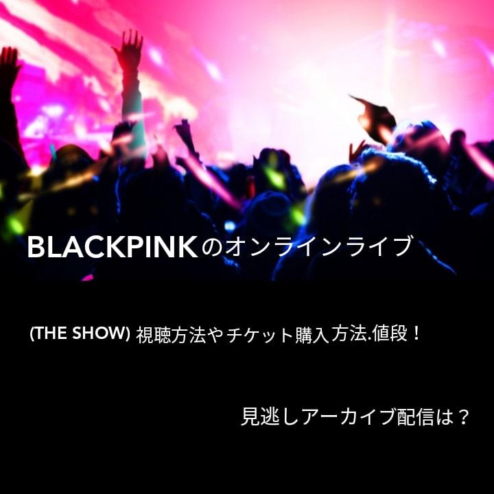 BLACKPINKのオンラインライブ(THE SHOW)視聴方法やチケット購入方法.値段!見逃しアーカイブ配信は?